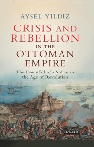 Yıldız, Aysel - Crisis and rebellion in the Ottoman Empire   the downfall of a sultan in the age of revolution (2017, I.B. Tauris)